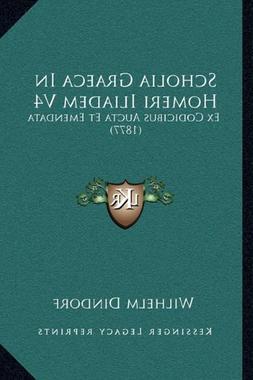 Scholia Graeca In Homeri Iliadem V4: Ex Codicibus Aucta Et E
